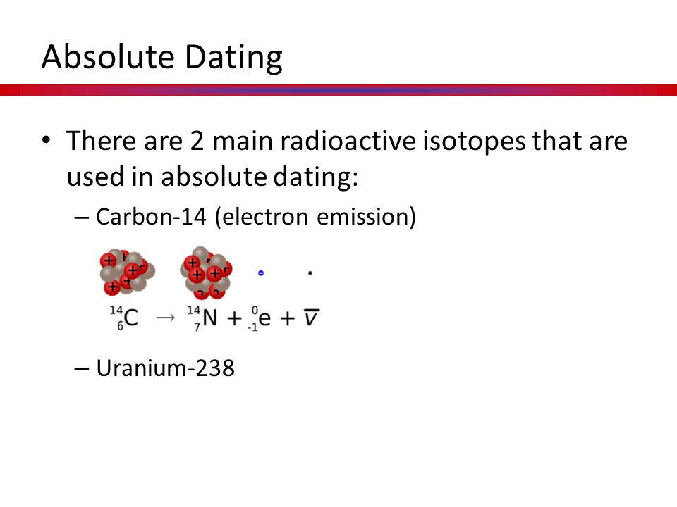 Absolute Dating There are 2 main radioactive isotopes that are used in absolute dating: Carbon-14 (electron emission)