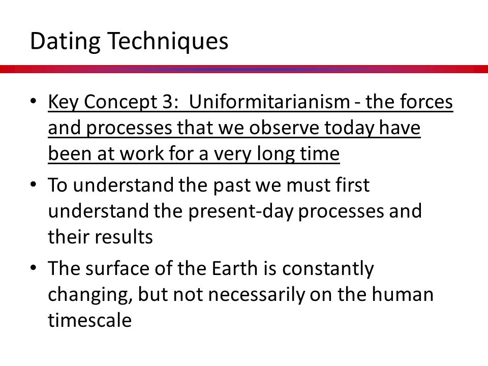 Dating Techniques Key Concept 3: Uniformitarianism - the forces and processes that we observe today have been at work for a very long time.