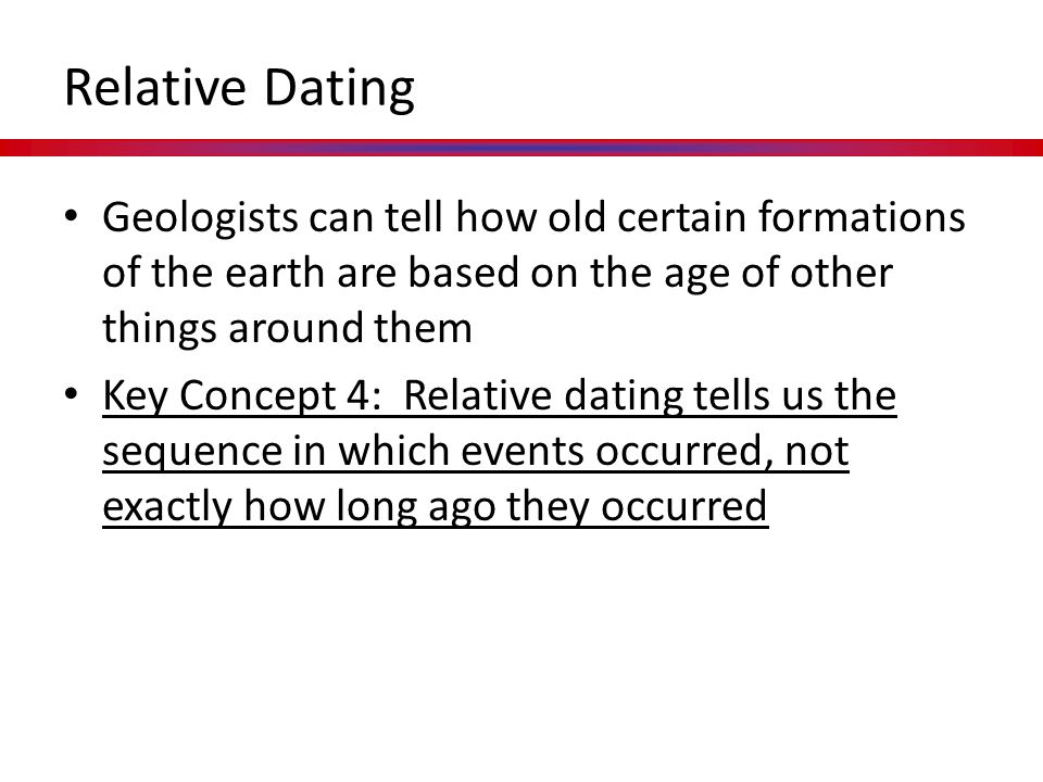 Relative Dating Geologists can tell how old certain formations of the earth are based on the age of other things around them.