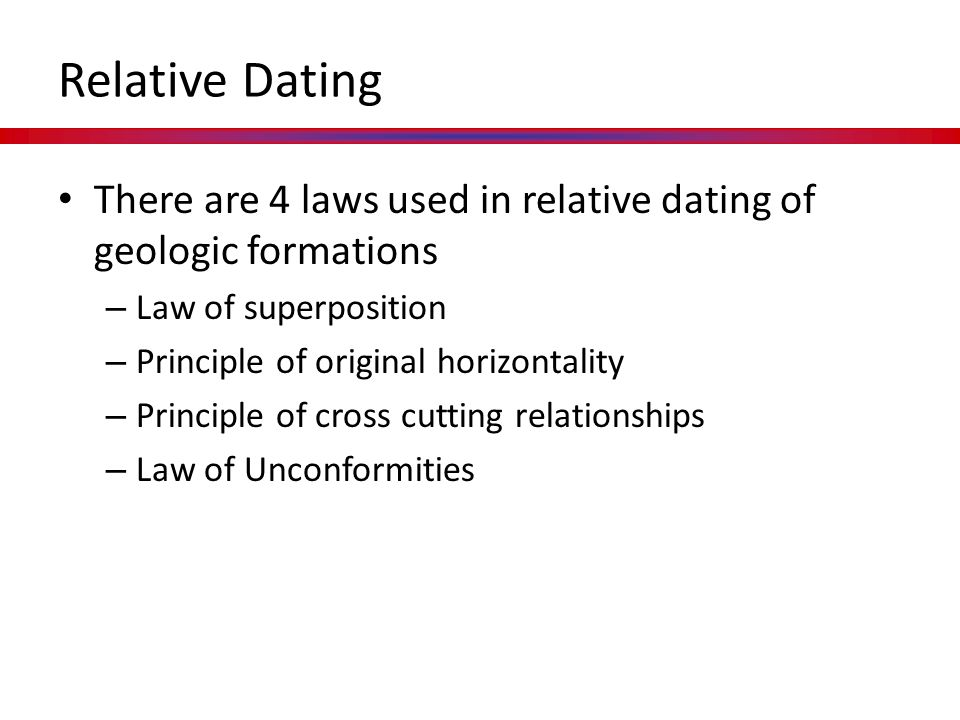 Relative Dating There are 4 laws used in relative dating of geologic formations. Law of superposition.