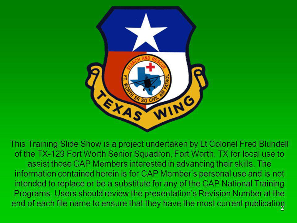This Training Slide Show is a project undertaken by Lt Colonel Fred Blundell of the TX-129 Fort Worth Senior Squadron, Fort Worth, TX for local use to assist those CAP Members interested in advancing their skills.