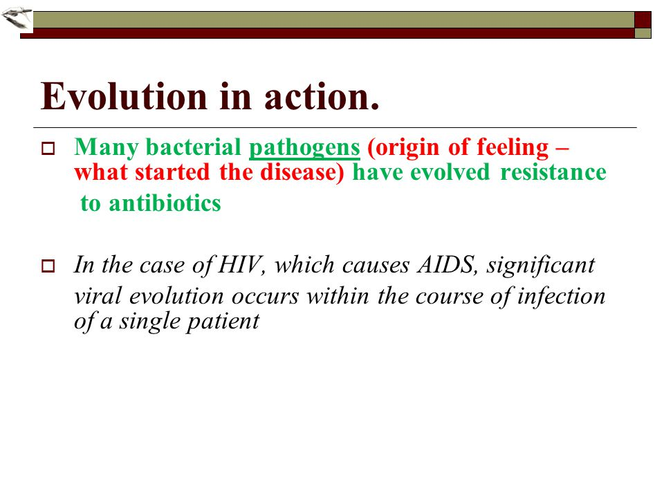 Evolution in action. Many bacterial pathogens (origin of feeling – what started the disease) have evolved resistance.