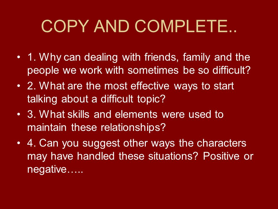 COPY AND COMPLETE.. 1. Why can dealing with friends, family and the people we work with sometimes be so difficult