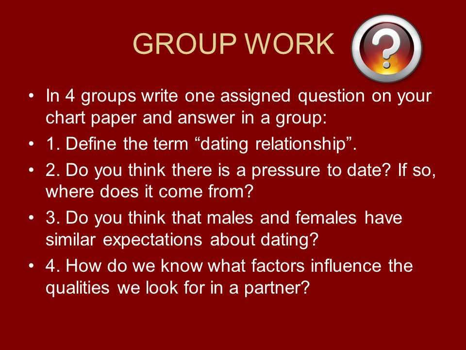 GROUP WORK In 4 groups write one assigned question on your chart paper and answer in a group: 1. Define the term dating relationship .
