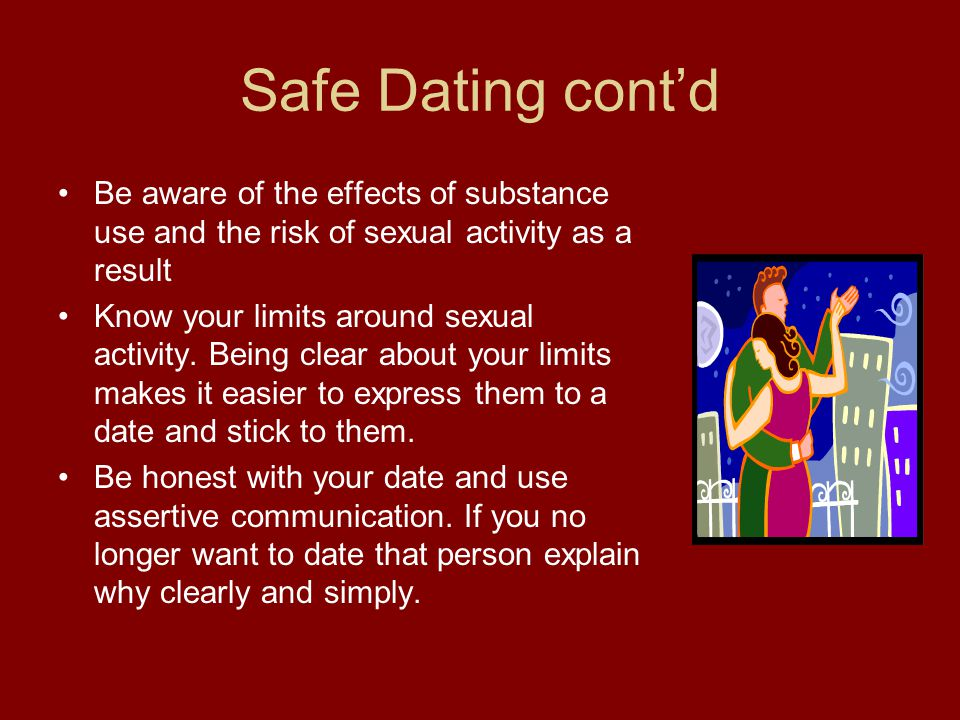 Safe Dating cont'd Be aware of the effects of substance use and the risk of sexual activity as a result.
