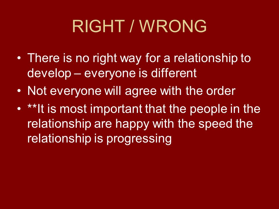 RIGHT / WRONG There is no right way for a relationship to develop – everyone is different. Not everyone will agree with the order.