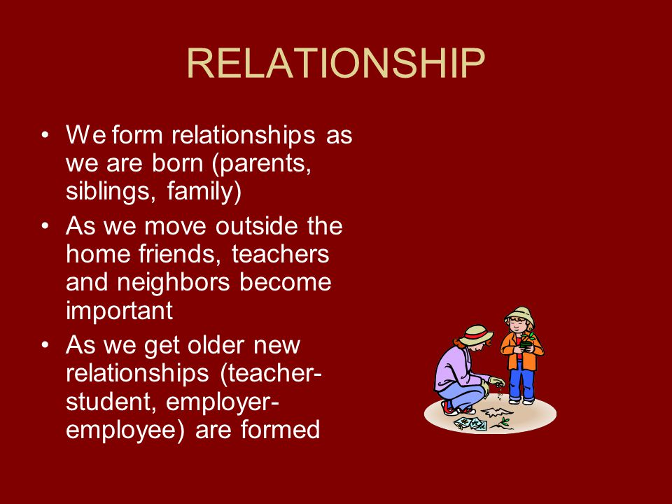 RELATIONSHIP We form relationships as we are born (parents, siblings, family)