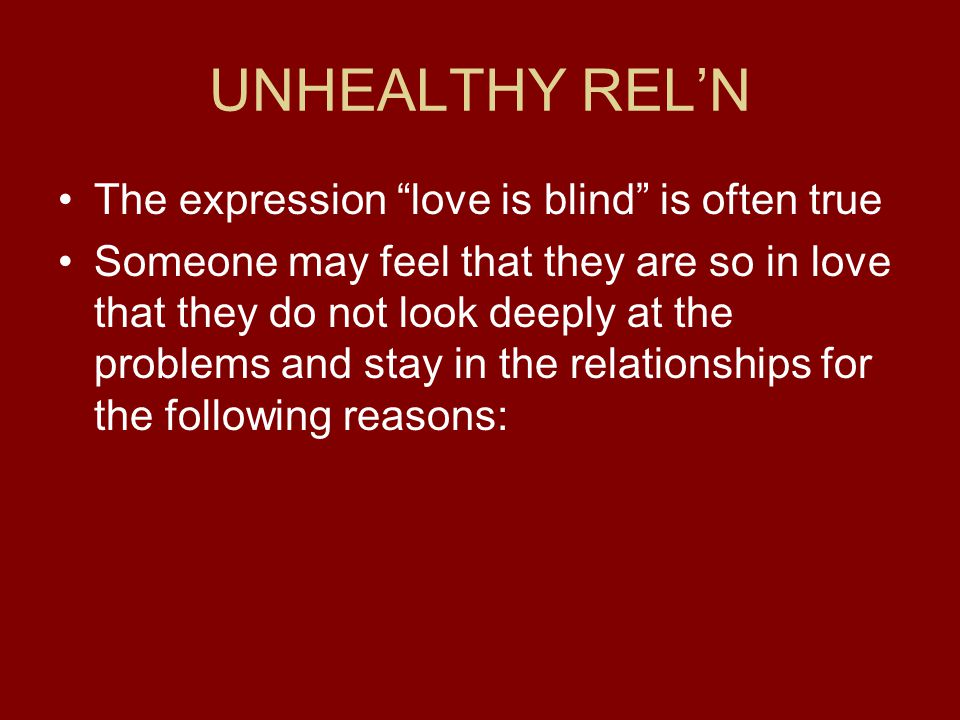 UNHEALTHY REL'N The expression love is blind is often true