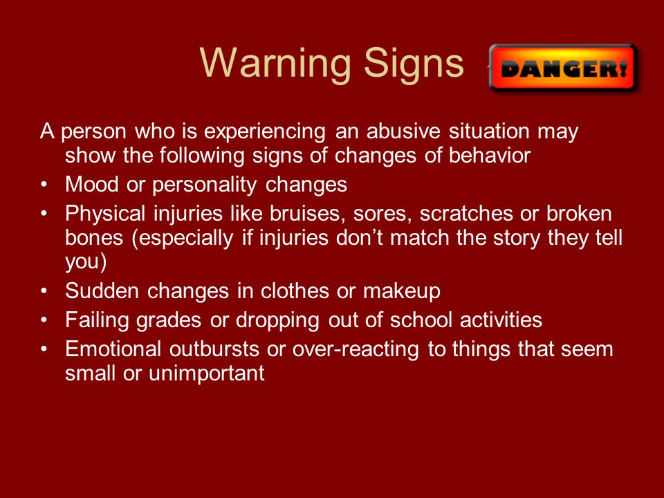 Warning Signs A person who is experiencing an abusive situation may show the following signs of changes of behavior.