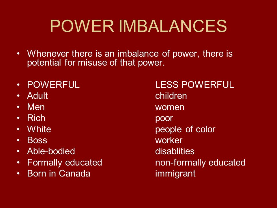 POWER IMBALANCES Whenever there is an imbalance of power, there is potential for misuse of that power.
