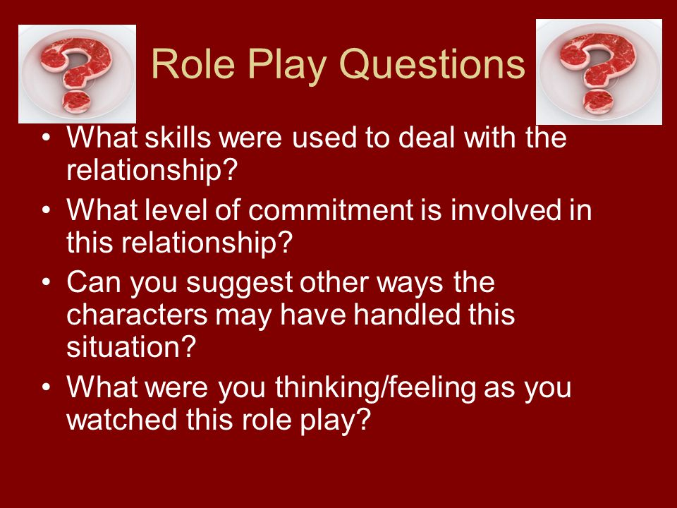 Role Play Questions What skills were used to deal with the relationship What level of commitment is involved in this relationship