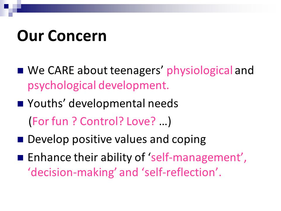 Our Concern We CARE about teenagers' physiological and psychological development. Youths' developmental needs.
