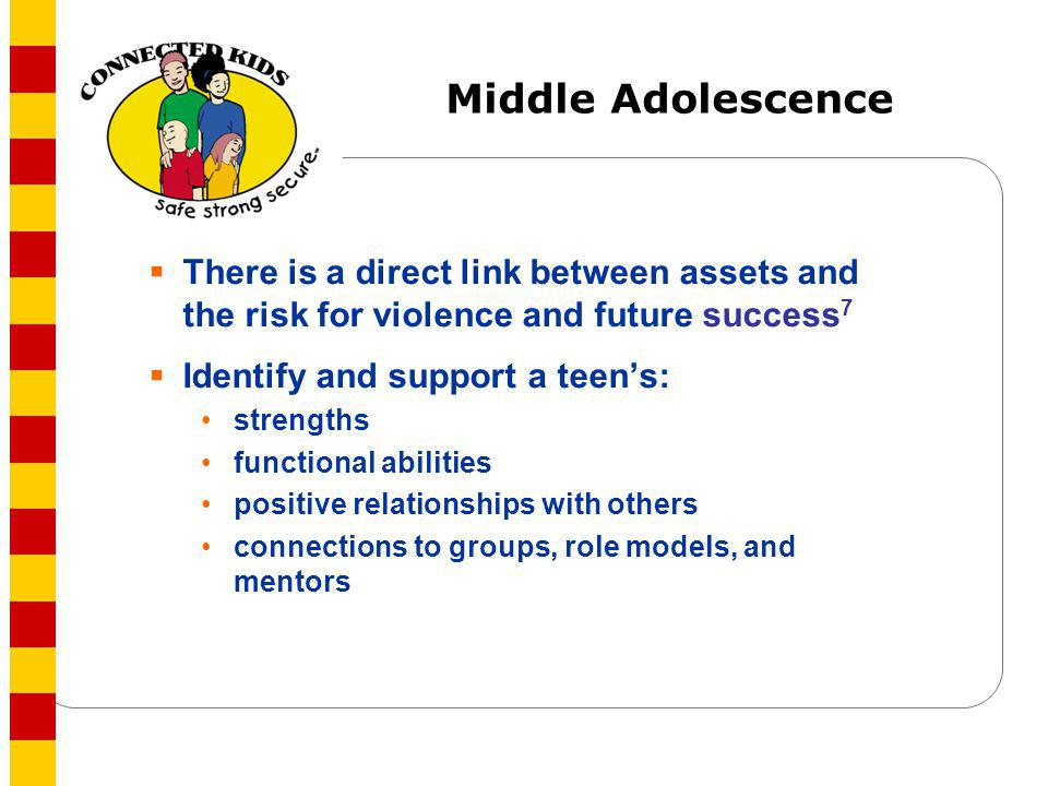 Middle Adolescence There is a direct link between assets and the risk for violence and future success7.