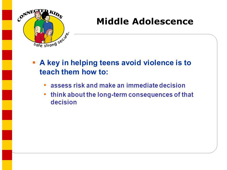 Middle Adolescence A key in helping teens avoid violence is to teach them how to: assess risk and make an immediate decision.
