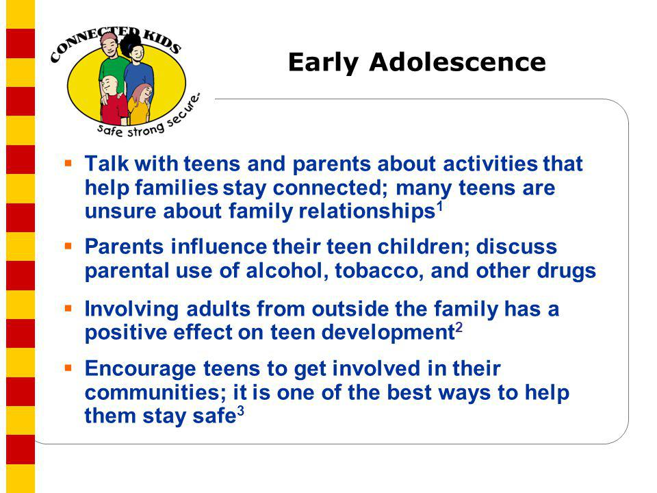Early Adolescence Talk with teens and parents about activities that help families stay connected; many teens are unsure about family relationships1.