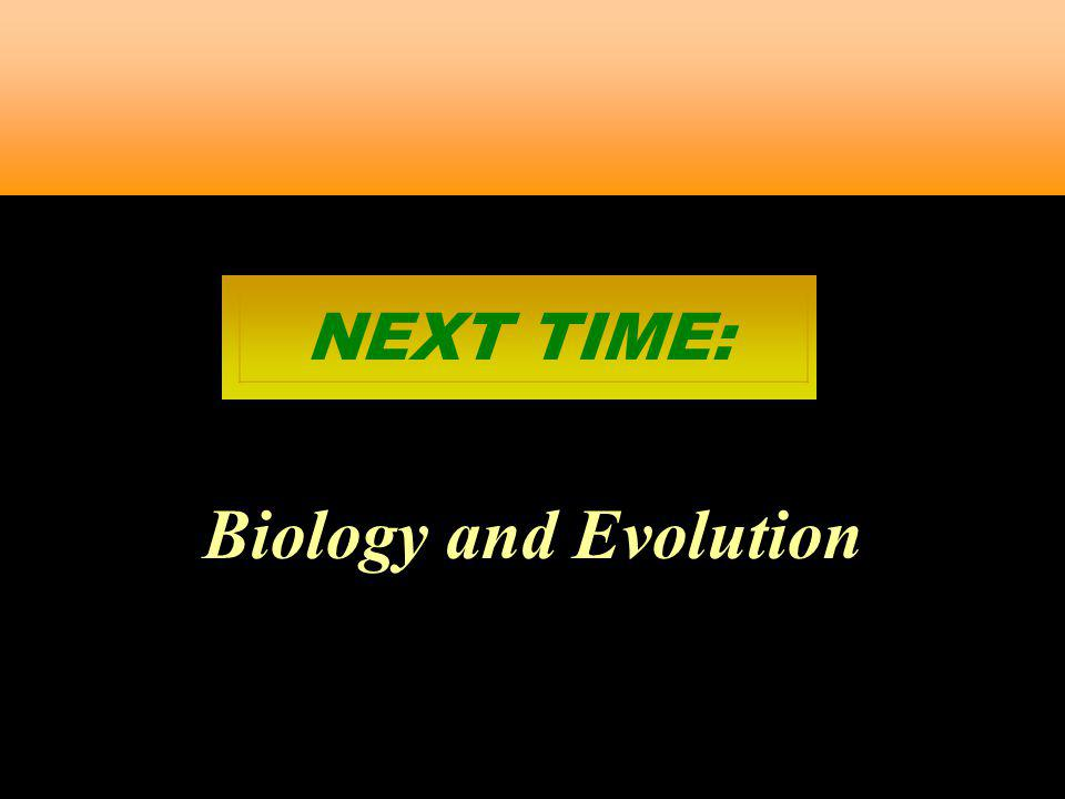 NEXT TIME: Biology and Evolution