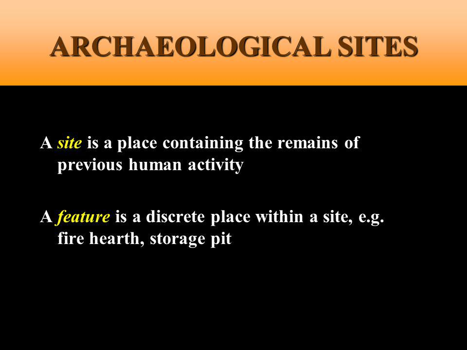 ARCHAEOLOGICAL SITES A site is a place containing the remains of previous human activity.