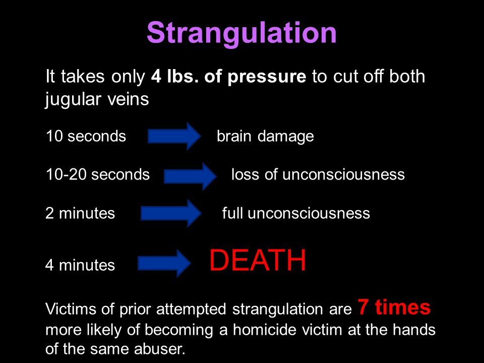 Strangulation It takes only 4 lbs. of pressure to cut off both jugular veins. 10 seconds brain damage.