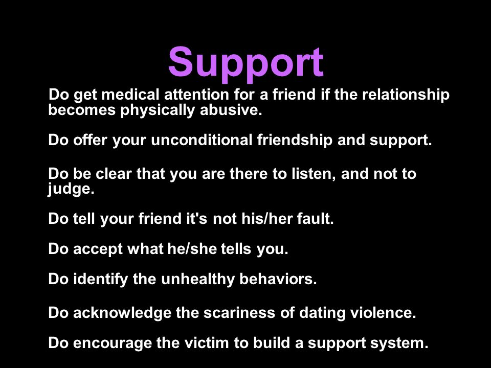 Support Do get medical attention for a friend if the relationship becomes physically abusive. Do offer your unconditional friendship and support.