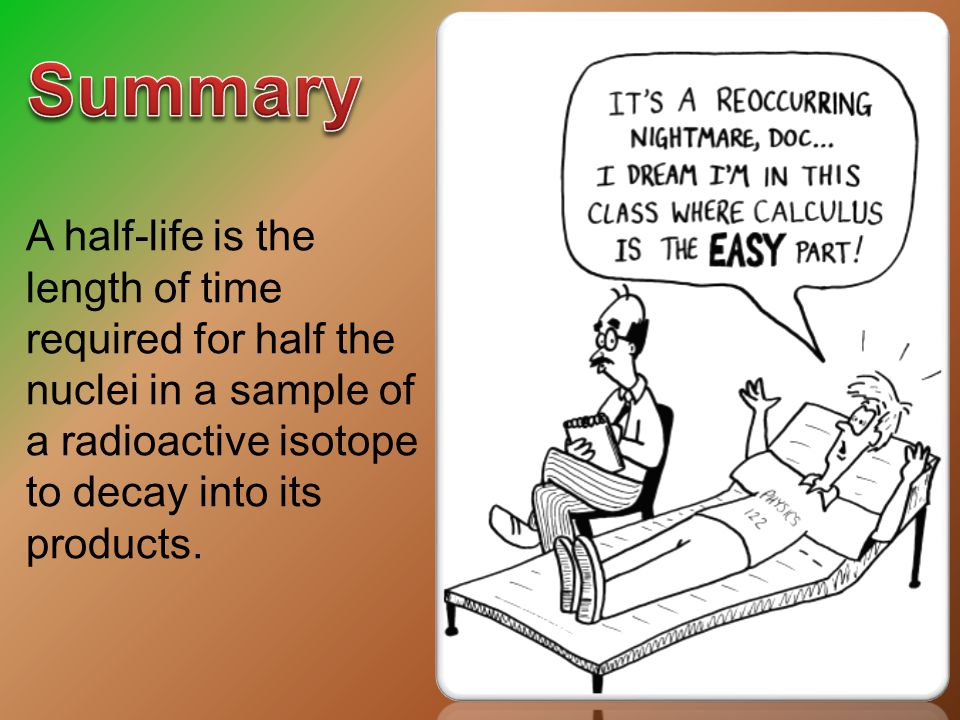 Summary A half-life is the length of time required for half the nuclei in a sample of a radioactive isotope to decay into its products.