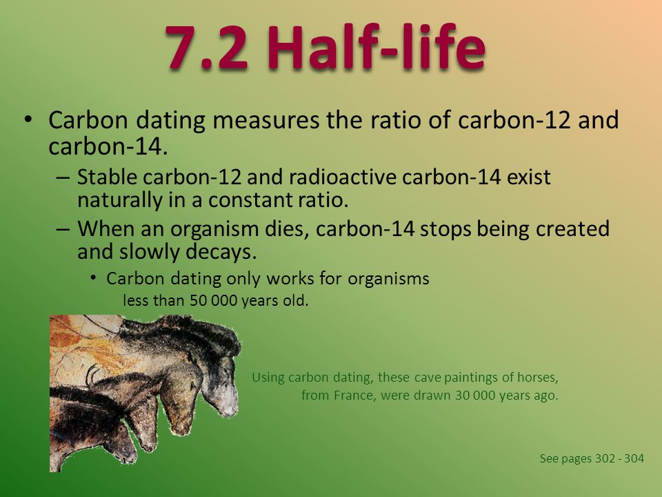 7.2 Half-life Carbon dating measures the ratio of carbon-12 and carbon-14.