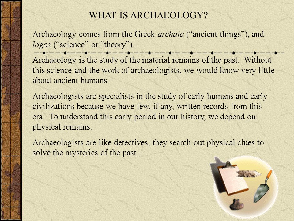 WHAT IS ARCHAEOLOGY Archaeology comes from the Greek archaia ( ancient things ), and logos ( science or theory ).