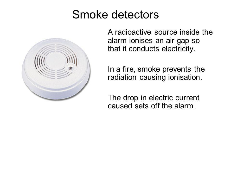 Smoke detectors A radioactive source inside the alarm ionises an air gap so that it conducts electricity.