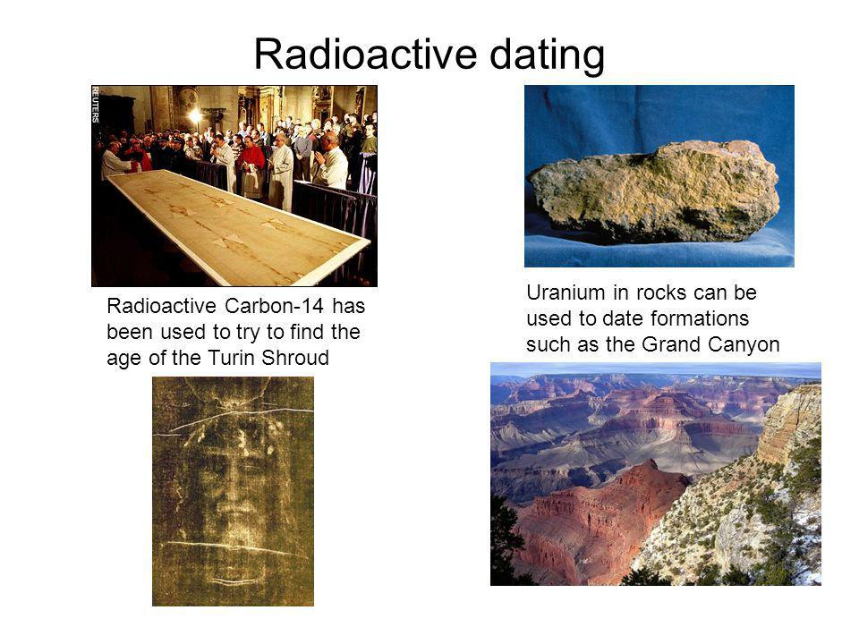Radioactive dating Radioactive Carbon-14 has been used to try to find the age of the Turin Shroud.