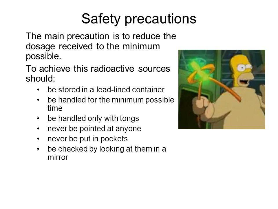 Safety precautions The main precaution is to reduce the dosage received to the minimum possible. To achieve this radioactive sources should:
