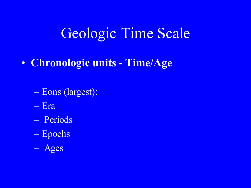 Geologic Time Scale Chronologic units - Time/Age Eons (largest): Era