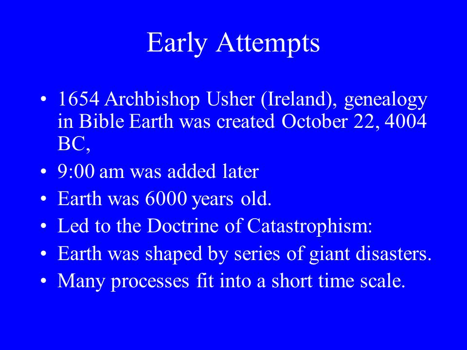 Early Attempts 1654 Archbishop Usher (Ireland), genealogy in Bible Earth was created October 22, 4004 BC,