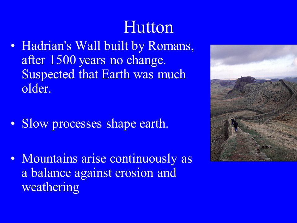 Hutton Hadrian s Wall built by Romans, after 1500 years no change. Suspected that Earth was much older.