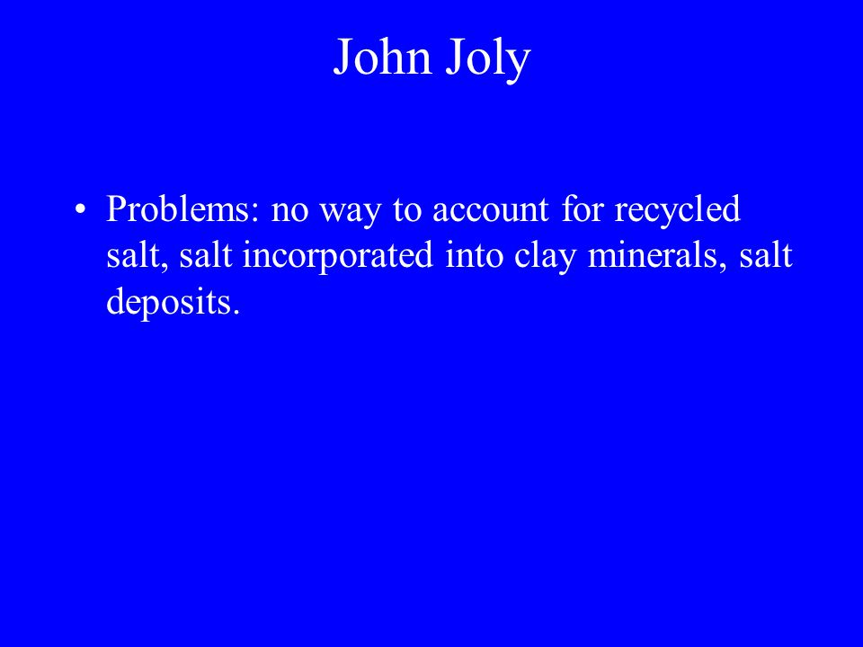 John Joly Problems: no way to account for recycled salt, salt incorporated into clay minerals, salt deposits.
