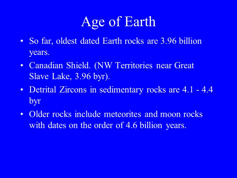 Age of Earth So far, oldest dated Earth rocks are 3.96 billion years.