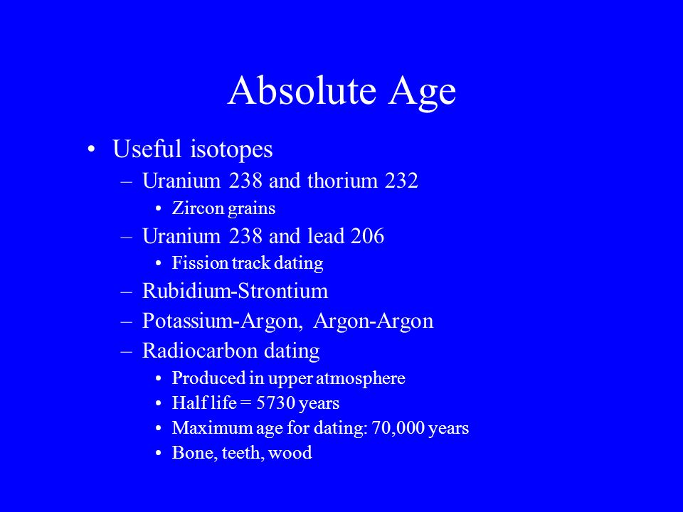 Absolute Age Useful isotopes Uranium 238 and thorium 232