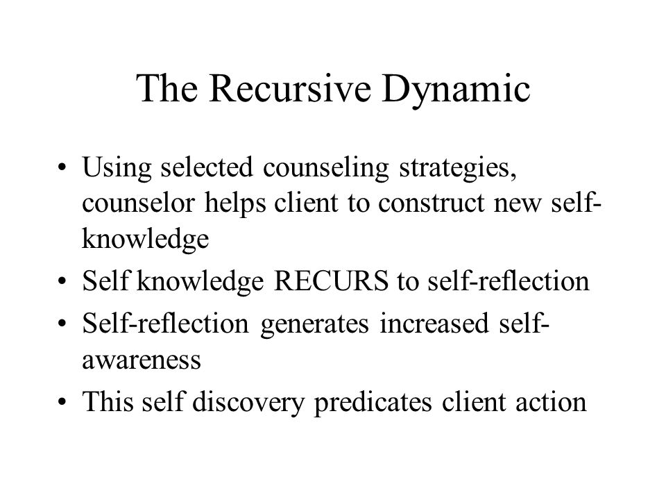 The Recursive Dynamic Using selected counseling strategies, counselor helps client to construct new self-knowledge.