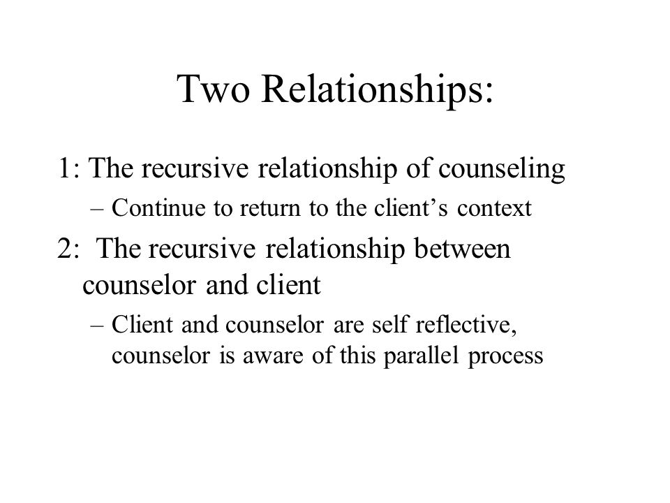 Two Relationships: 1: The recursive relationship of counseling