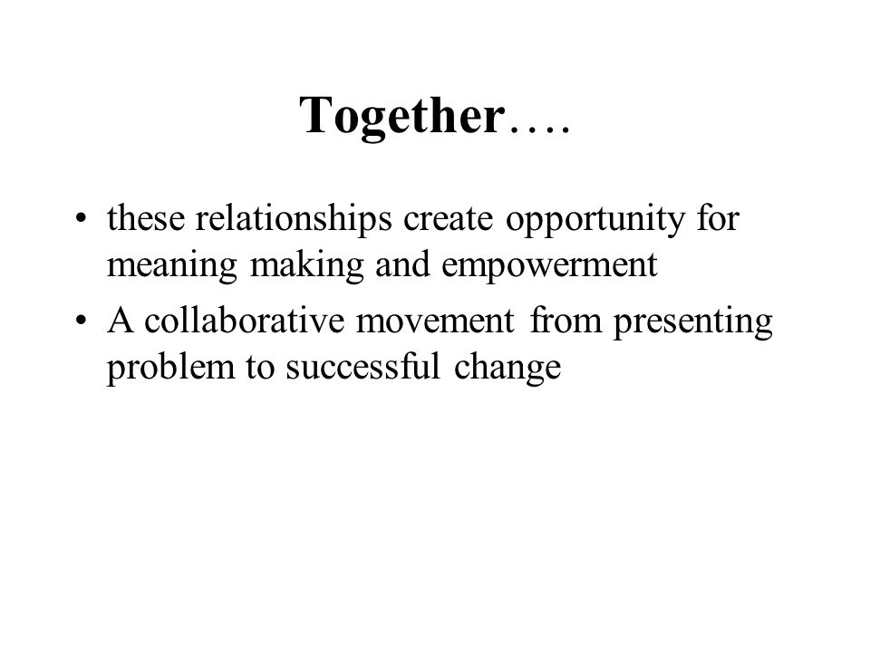 Together…. these relationships create opportunity for meaning making and empowerment.