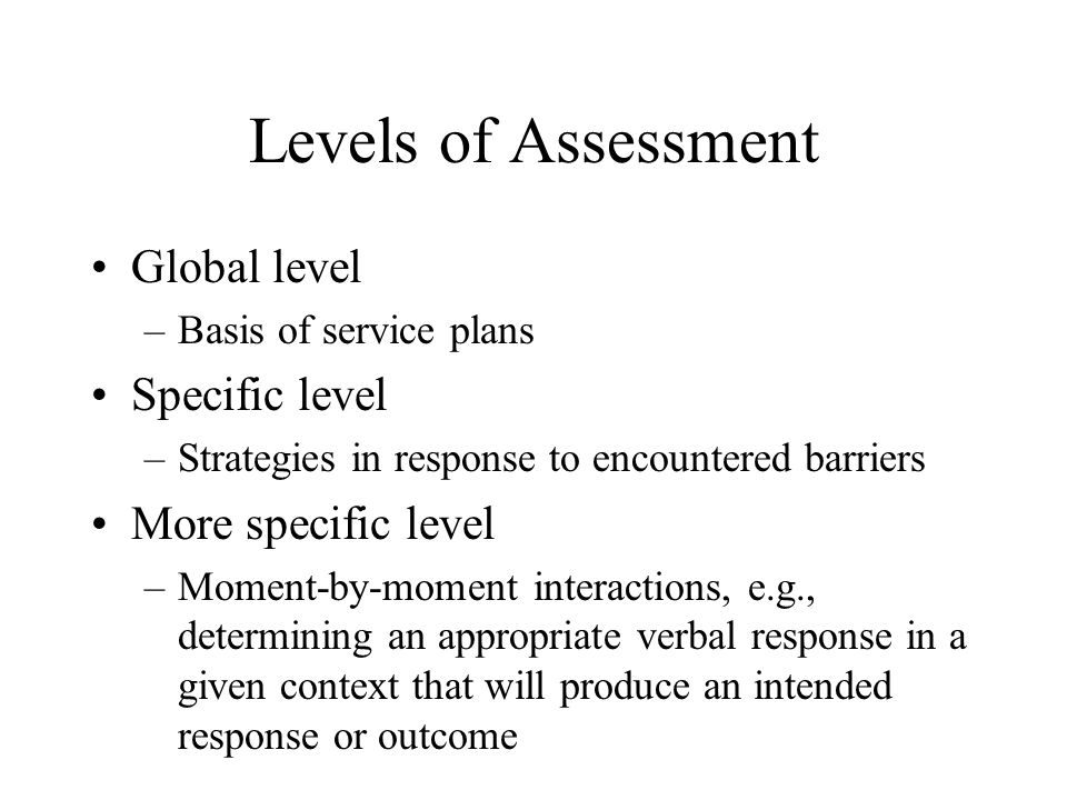 Levels of Assessment Global level Specific level More specific level