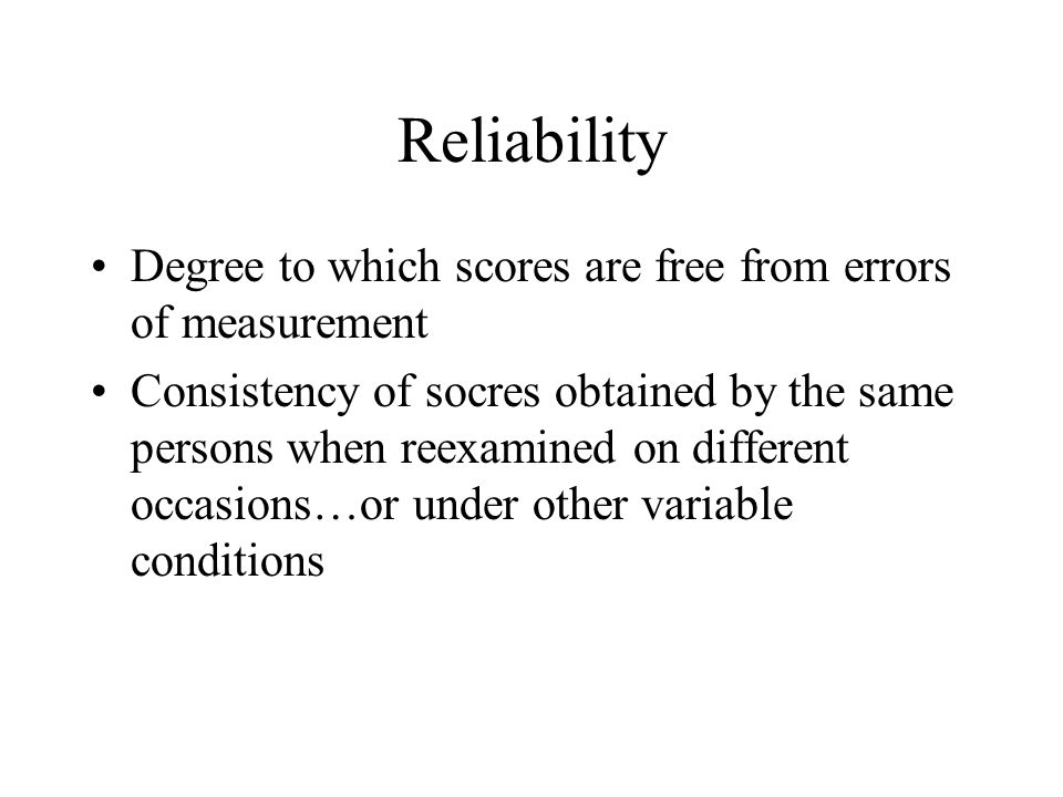Reliability Degree to which scores are free from errors of measurement