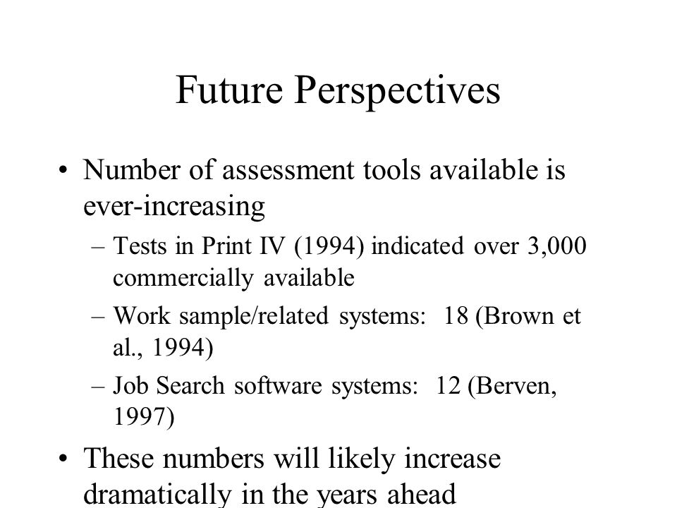 Future Perspectives Number of assessment tools available is ever-increasing. Tests in Print IV (1994) indicated over 3,000 commercially available.