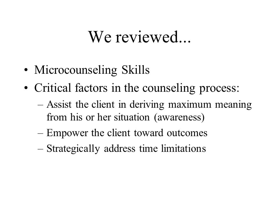We reviewed... Microcounseling Skills