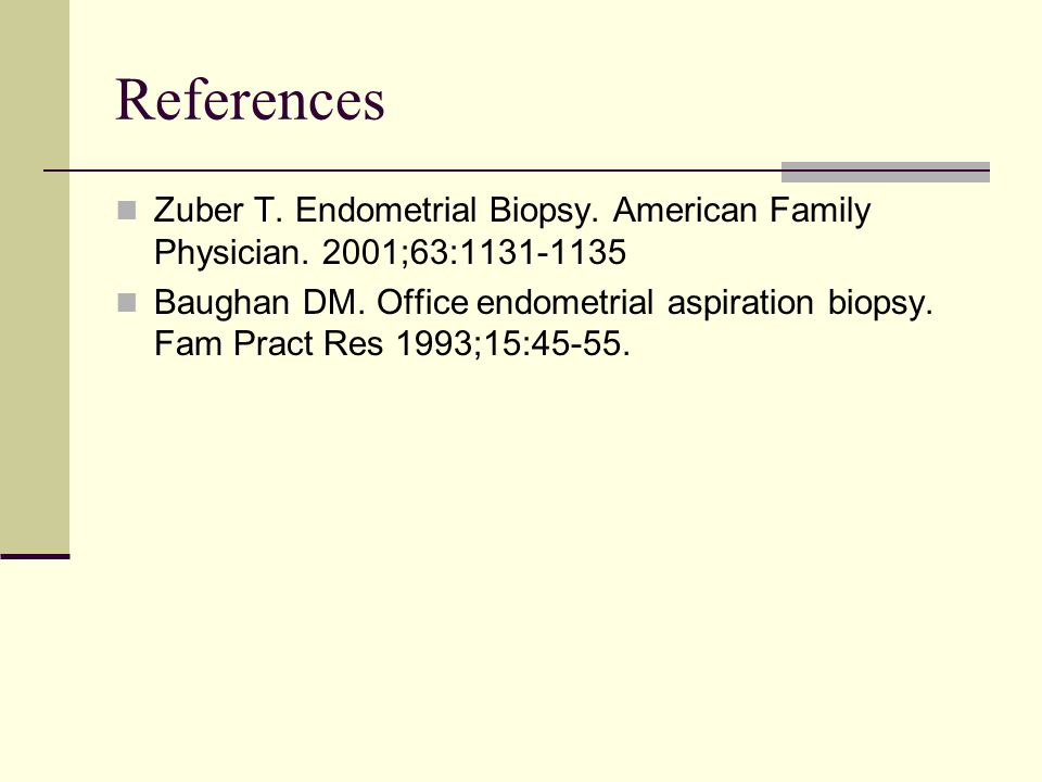References Zuber T. Endometrial Biopsy. American Family Physician. 2001;63:1131-1135.