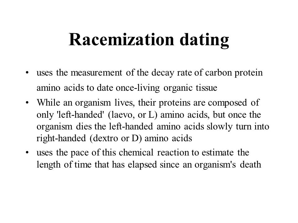 Racemization dating uses the measurement of the decay rate of carbon protein amino acids to date once-living organic tissue.
