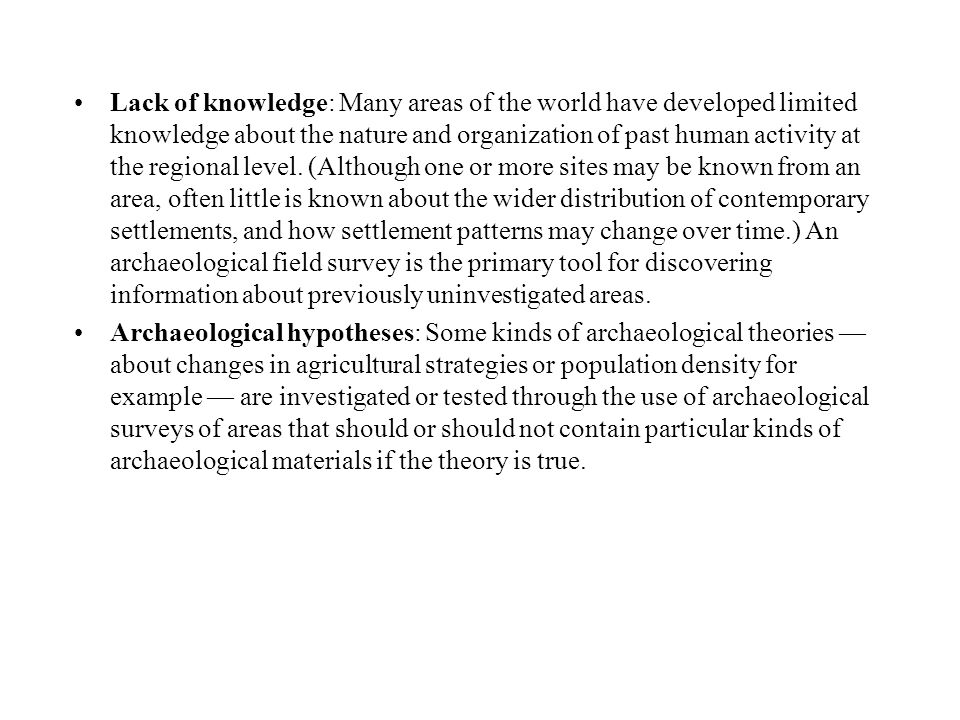 Lack of knowledge: Many areas of the world have developed limited knowledge about the nature and organization of past human activity at the regional level. (Although one or more sites may be known from an area, often little is known about the wider distribution of contemporary settlements, and how settlement patterns may change over time.) An archaeological field survey is the primary tool for discovering information about previously uninvestigated areas.