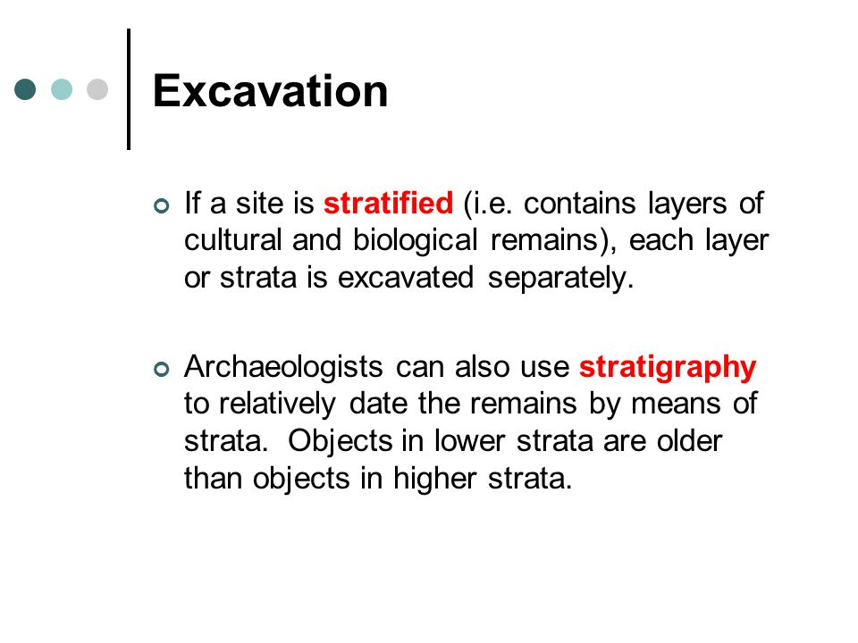Excavation If a site is stratified (i.e. contains layers of cultural and biological remains), each layer or strata is excavated separately.