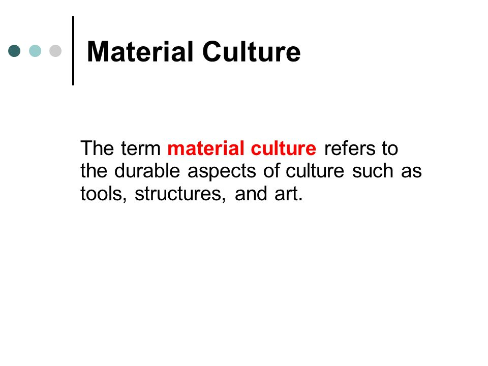 Material Culture The term material culture refers to the durable aspects of culture such as tools, structures, and art.