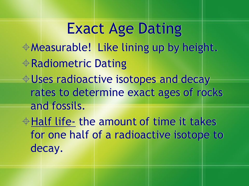 Exact Age Dating Measurable! Like lining up by height.