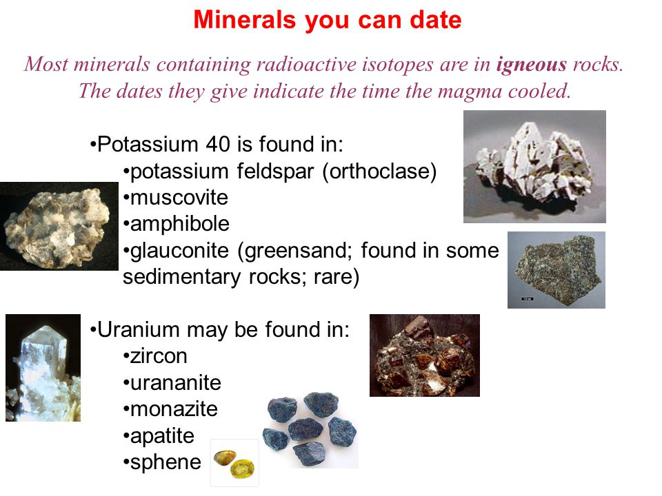 Minerals you can date Most minerals containing radioactive isotopes are in igneous rocks. The dates they give indicate the time the magma cooled.