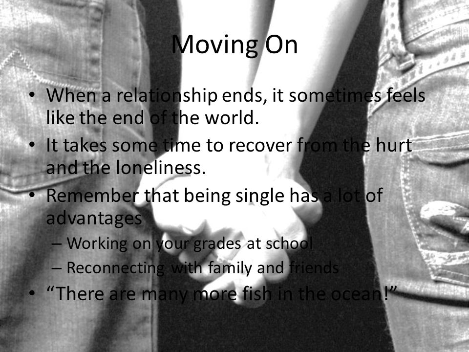 Moving On When a relationship ends, it sometimes feels like the end of the world. It takes some time to recover from the hurt and the loneliness.